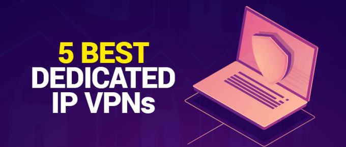 5 Best Dedicated IP VPNs