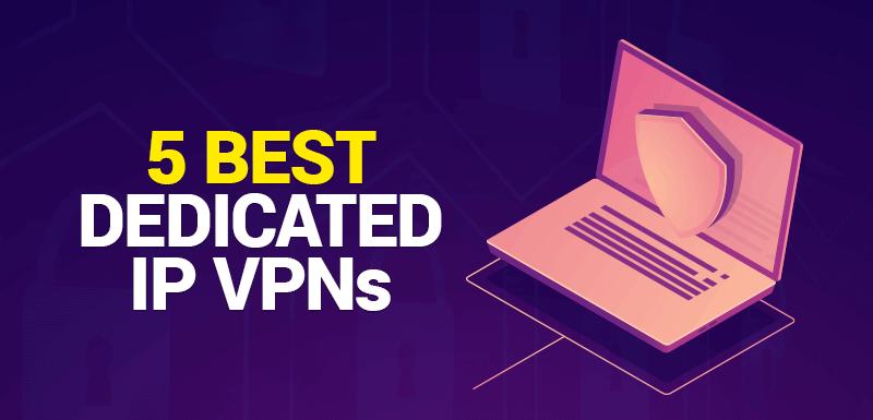 5 Best Dedicated IP VPNs